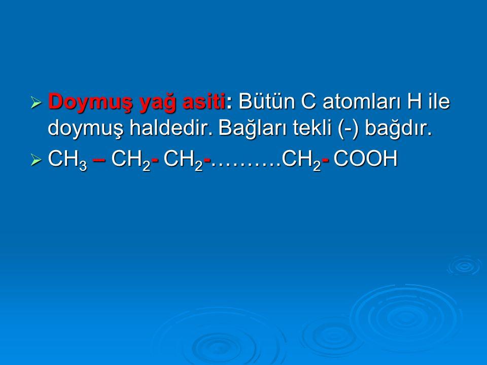  Doymuş yağ asiti: Bütün C atomları H ile doymuş haldedir. Bağları tekli (-) bağdır.  CH 3 – CH 2 - CH 2 -……….CH 2 - COOH