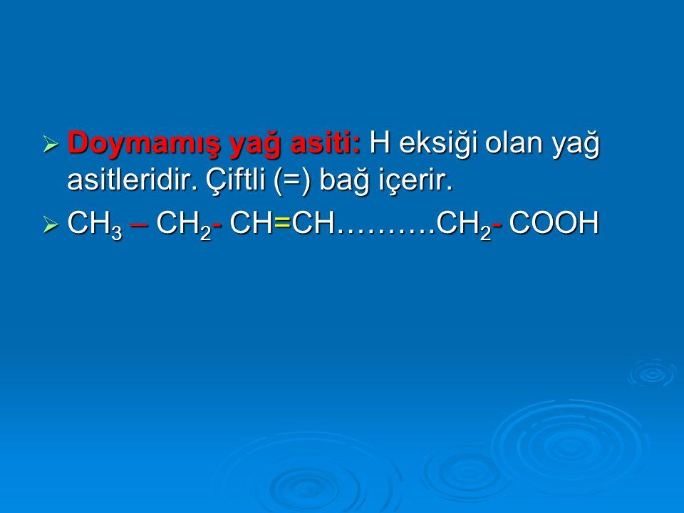  Doymamış yağ asiti: H eksiği olan yağ asitleridir. Çiftli (=) bağ içerir.  CH 3 – CH 2 - CH=CH……….CH 2 - COOH