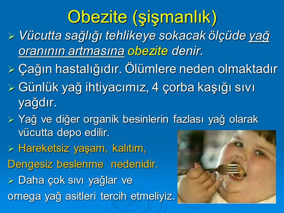 Obezite (şişmanlık)  Vücutta sağlığı tehlikeye sokacak ölçüde yağ oranının artmasına obezite denir.  Çağın hastalığıdır. Ölümlere neden olmaktadır 