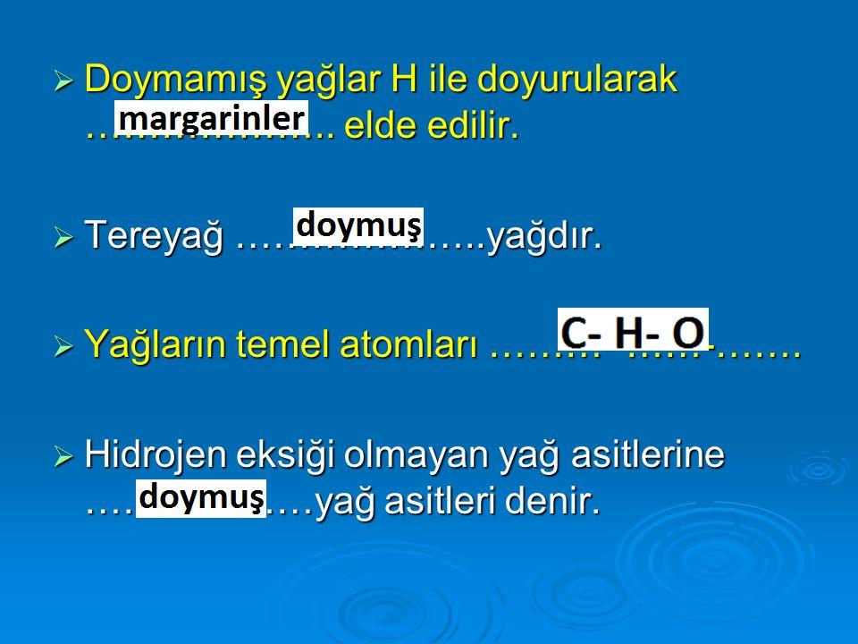  Doymamış yağlar H ile doyurularak ……………….. elde edilir.  Tereyağ ………………..yağdır.  Yağların temel atomları ………- ……-…….  Hidrojen eksiği olmayan ya