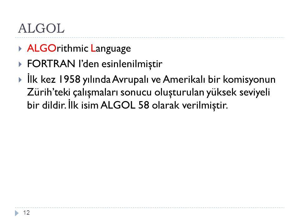 ALGOL 12  ALGOrithmic Language  FORTRAN I'den esinlenilmiştir  İ lk kez 1958 yılında Avrupalı ve Amerikalı bir komisyonun Zürih'teki çalışmaları so