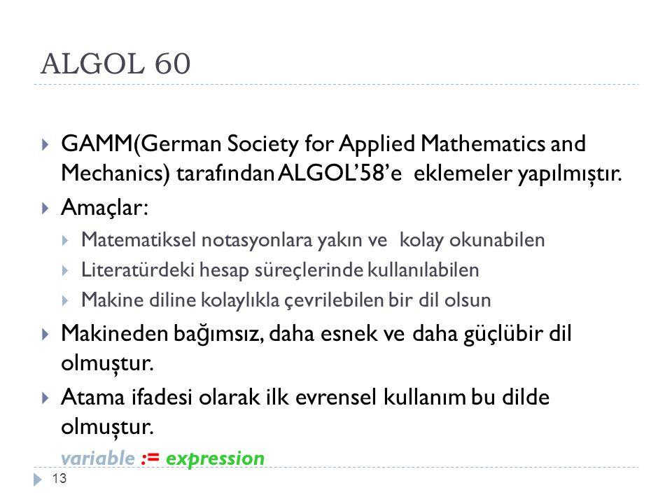 ALGOL 60 13  GAMM(German Society for Applied Mathematics and Mechanics) tarafından ALGOL'58'e eklemeler yapılmıştır.  Amaçlar:  Matematiksel notasy