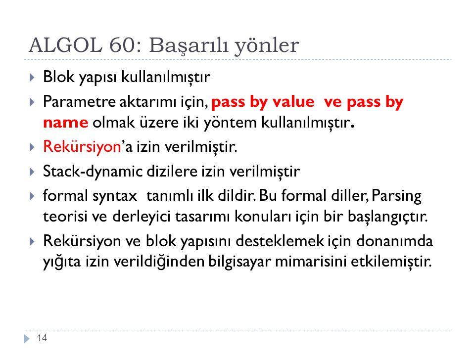 ALGOL 60: Başarılı yönler 14  Blok yapısı kullanılmıştır  Parametre aktarımı için, pass by value ve pass by name olmak üzere iki yöntem kullanılmışt