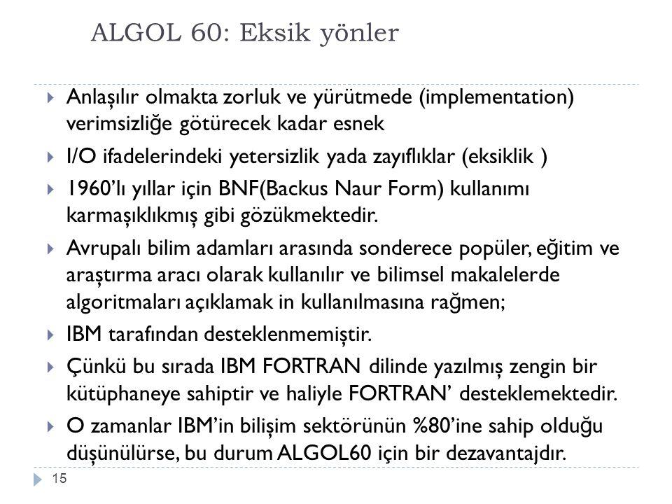 ALGOL 60: Eksik yönler 15  Anlaşılır olmakta zorluk ve yürütmede (implementation) verimsizli ğ e götürecek kadar esnek  I/O ifadelerindeki yetersizl