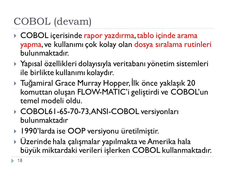 COBOL (devam) 18  COBOL içerisinde rapor yazdırma, tablo içinde arama yapma, ve kullanımı çok kolay olan dosya sıralama rutinleri bulunmaktadır.  Ya