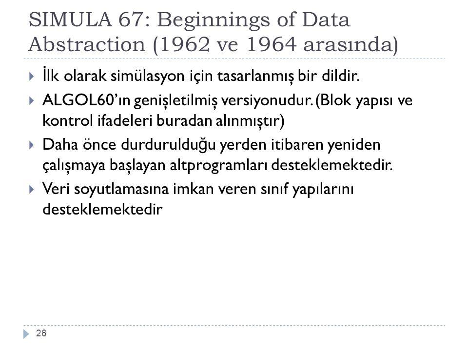 SIMULA 67: Beginnings of Data Abstraction (1962 ve 1964 arasında) 26  İ lk olarak simülasyon için tasarlanmış bir dildir.  ALGOL60'ın genişletilmiş