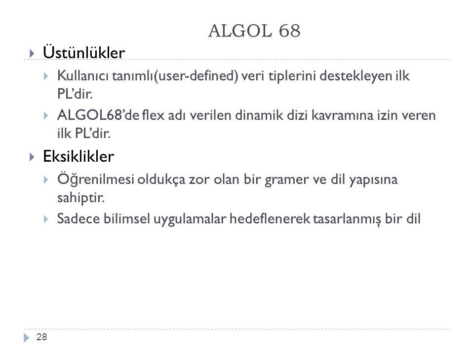 ALGOL 68 28  Üstünlükler  Kullanıcı tanımlı(user-defined) veri tiplerini destekleyen ilk PL'dir.  ALGOL68'de flex adı verilen dinamik dizi kavramın