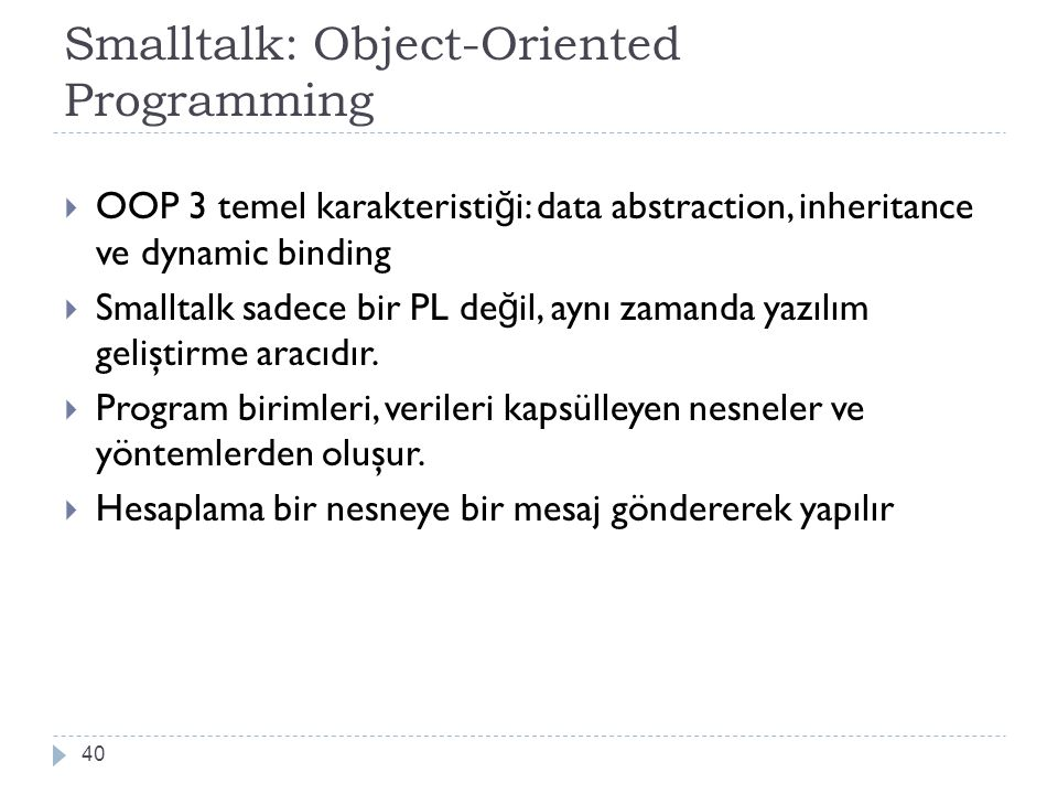 Smalltalk: Object-Oriented Programming 40  OOP 3 temel karakteristi ğ i: data abstraction, inheritance ve dynamic binding  Smalltalk sadece bir PL d