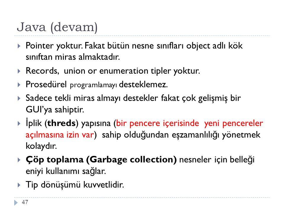 Java (devam) 47  Pointer yoktur. Fakat bütün nesne sınıfları object adlı kök sınıftan miras almaktadır.  Records, union or enumeration tipler yoktur