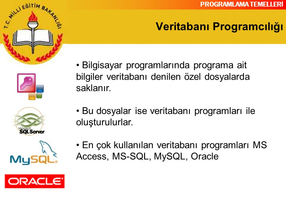 PROGRAMLAMA TEMELLERİ Veritabanı Programcılığı Bilgisayar programlarında programa ait bilgiler veritabanı denilen özel dosyalarda saklanır. Bu dosyala