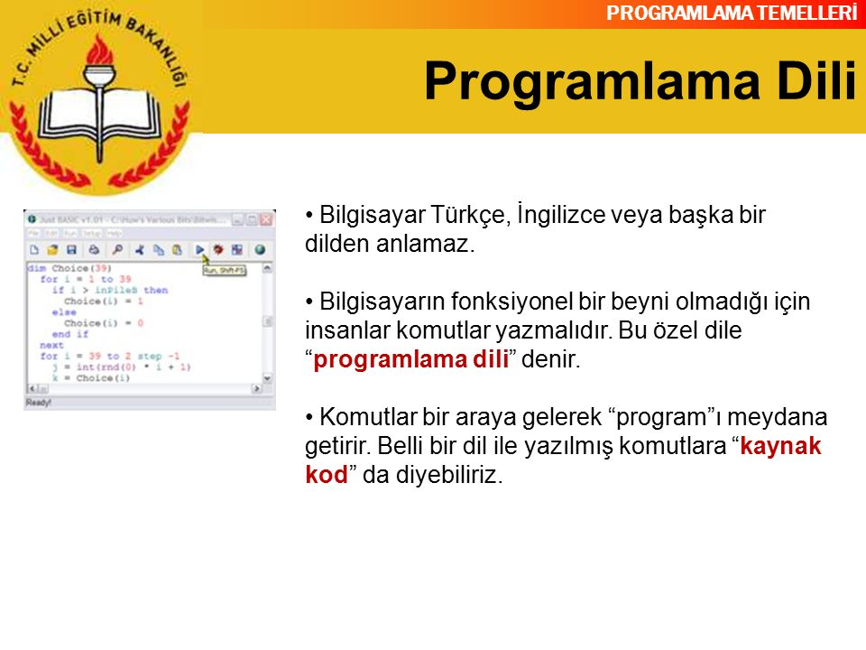 PROGRAMLAMA TEMELLERİ Programlama Dili Bilgisayar Türkçe, İngilizce veya başka bir dilden anlamaz. Bilgisayarın fonksiyonel bir beyni olmadığı için in