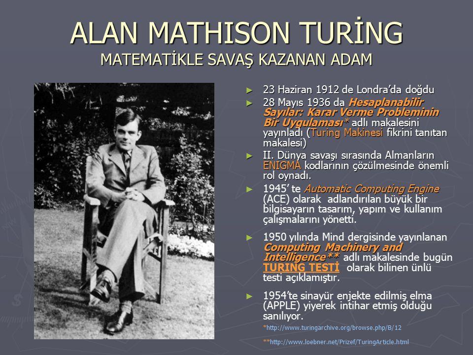 ALAN MATHISON TURİNG MATEMATİKLE SAVAŞ KAZANAN ADAM ► 23 Haziran 1912 de Londra'da doğdu ► 28 Mayıs 1936 da Hesaplanabilir Sayılar: Karar Verme Probleminin Bir Uygulaması* adlı makalesini yayınladı (Turing Makinesi fikrini tanıtan makalesi) ► II.