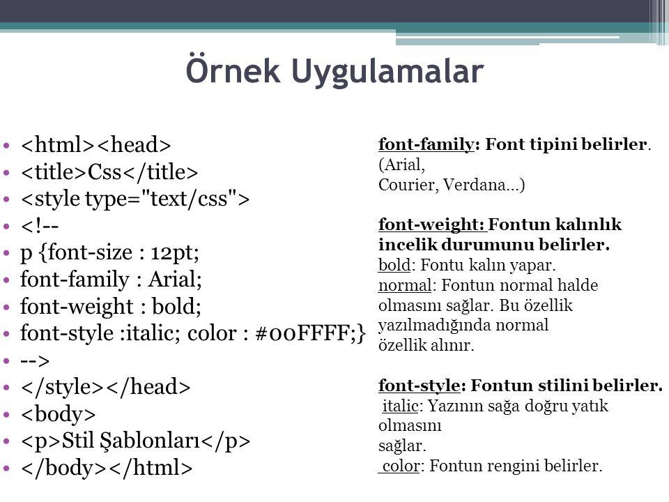 Örnek Uygulamalar Css <!-- p {font-size : 12pt; font-family : Arial; font-weight : bold; font-style :italic; color : #00FFFF;} --> Stil Şablonları font-family: Font tipini belirler.