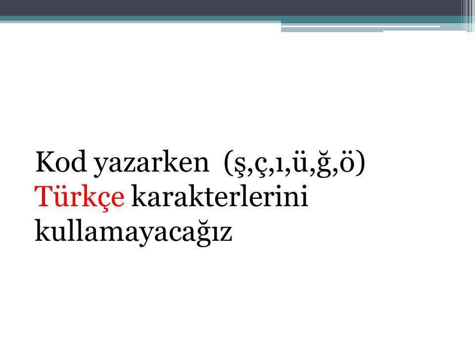 Kod yazarken (ş,ç,ı,ü,ğ,ö) Türkçe karakterlerini kullamayacağız