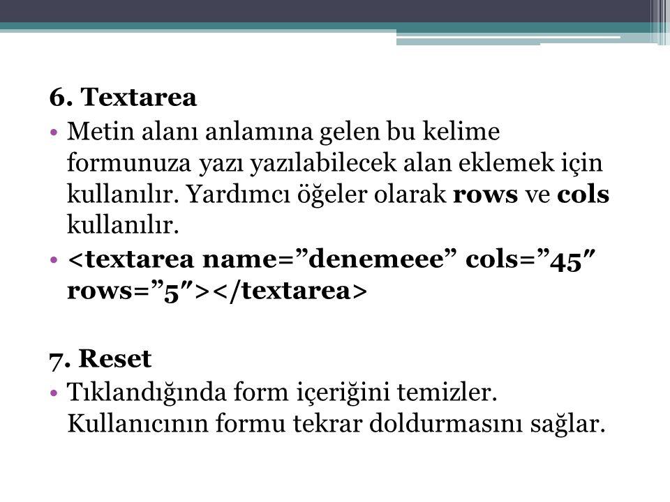 6. Textarea Metin alanı anlamına gelen bu kelime formunuza yazı yazılabilecek alan eklemek için kullanılır. Yardımcı öğeler olarak rows ve cols kullan