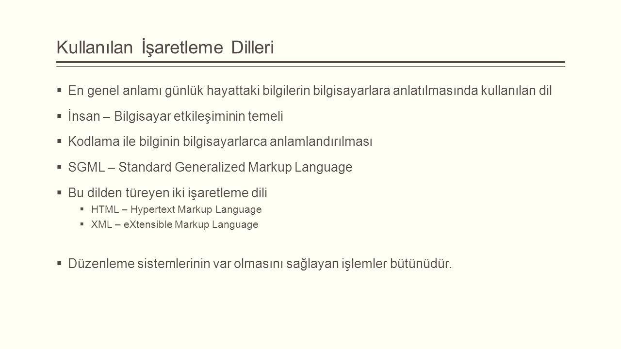 Kullanılan İşaretleme Dilleri  En genel anlamı günlük hayattaki bilgilerin bilgisayarlara anlatılmasında kullanılan dil  İnsan – Bilgisayar etkileşiminin temeli  Kodlama ile bilginin bilgisayarlarca anlamlandırılması  SGML – Standard Generalized Markup Language  Bu dilden türeyen iki işaretleme dili  HTML – Hypertext Markup Language  XML – eXtensible Markup Language  Düzenleme sistemlerinin var olmasını sağlayan işlemler bütünüdür.