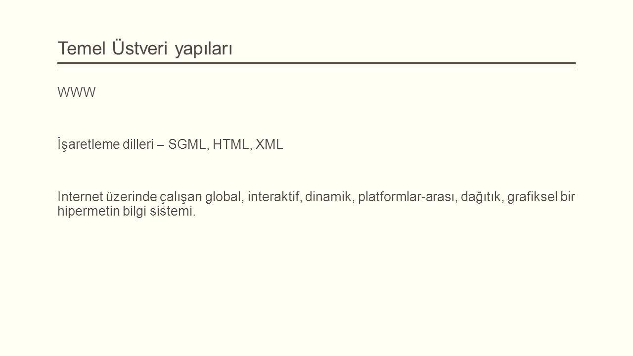 Temel Üstveri yapıları WWW İşaretleme dilleri – SGML, HTML, XML Internet üzerinde çalışan global, interaktif, dinamik, platformlar-arası, dağıtık, grafiksel bir hipermetin bilgi sistemi.