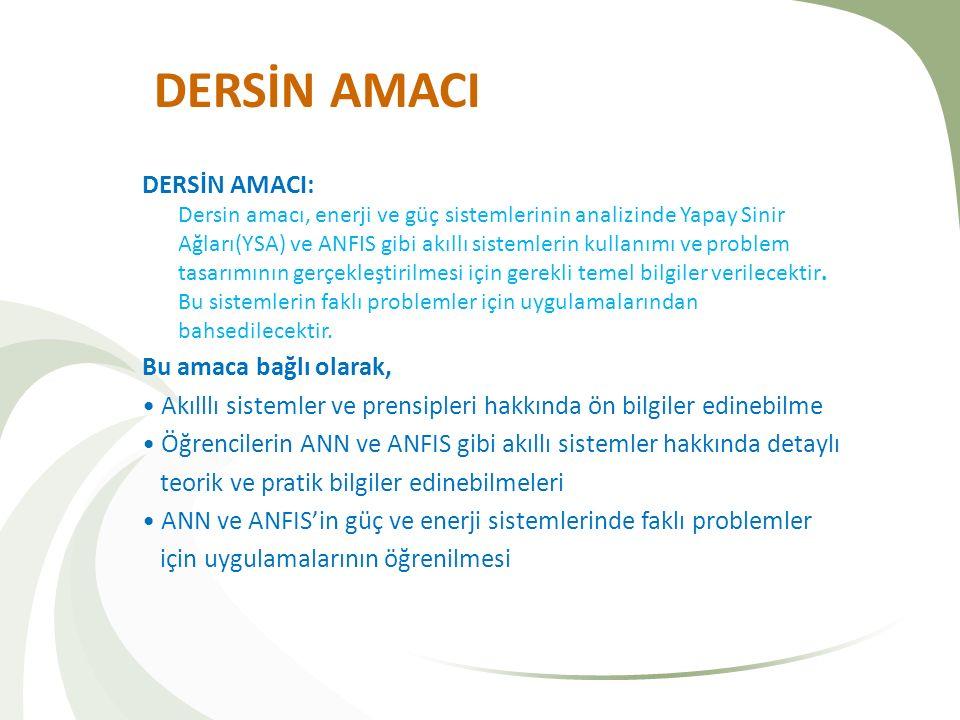 DERSİN AMACI DERSİN AMACI: Dersin amacı, enerji ve güç sistemlerinin analizinde Yapay Sinir Ağları(YSA) ve ANFIS gibi akıllı sistemlerin kullanımı ve