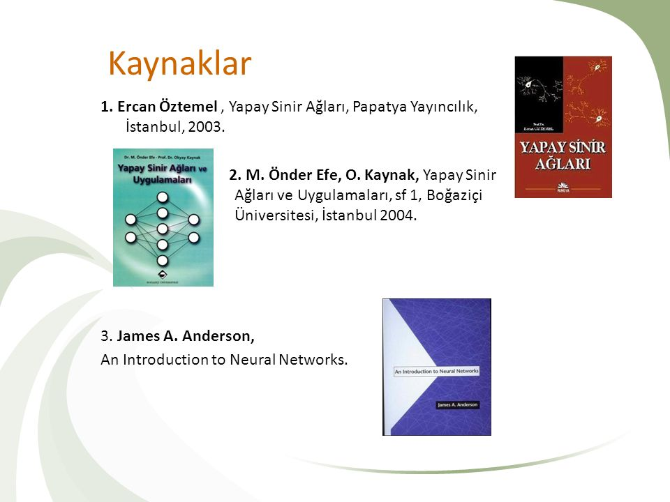 Kaynaklar 1. Ercan Öztemel, Yapay Sinir Ağları, Papatya Yayıncılık, İstanbul, 2003. 2. M. Önder Efe, O. Kaynak, Yapay Sinir Ağları ve Uygulamaları, sf