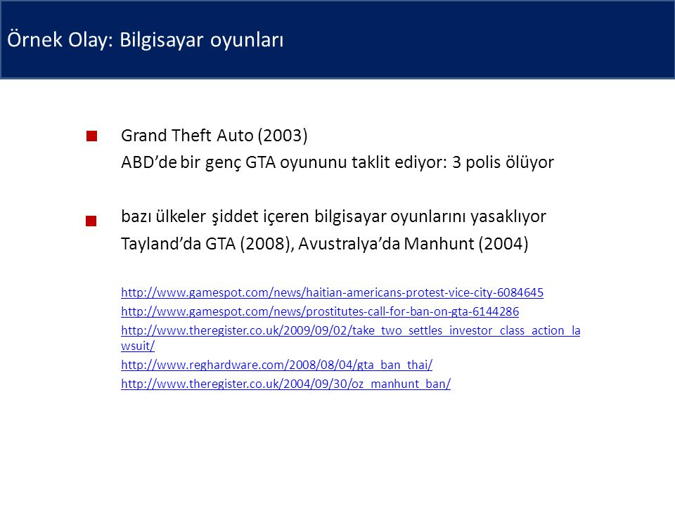 Örnek Olay: Bilgisayar oyunları Grand Theft Auto (2003) ABD'de bir genç GTA oyununu taklit ediyor: 3 polis ölüyor bazı ülkeler şiddet içeren bilgisayar oyunlarını yasaklıyor Tayland'da GTA (2008), Avustralya'da Manhunt (2004) http://www.gamespot.com/news/haitian-americans-protest-vice-city-6084645 http://www.gamespot.com/news/prostitutes-call-for-ban-on-gta-6144286 http://www.theregister.co.uk/2009/09/02/take_two_settles_investor_class_action_la wsuit/ http://www.reghardware.com/2008/08/04/gta_ban_thai/ http://www.theregister.co.uk/2004/09/30/oz_manhunt_ban/