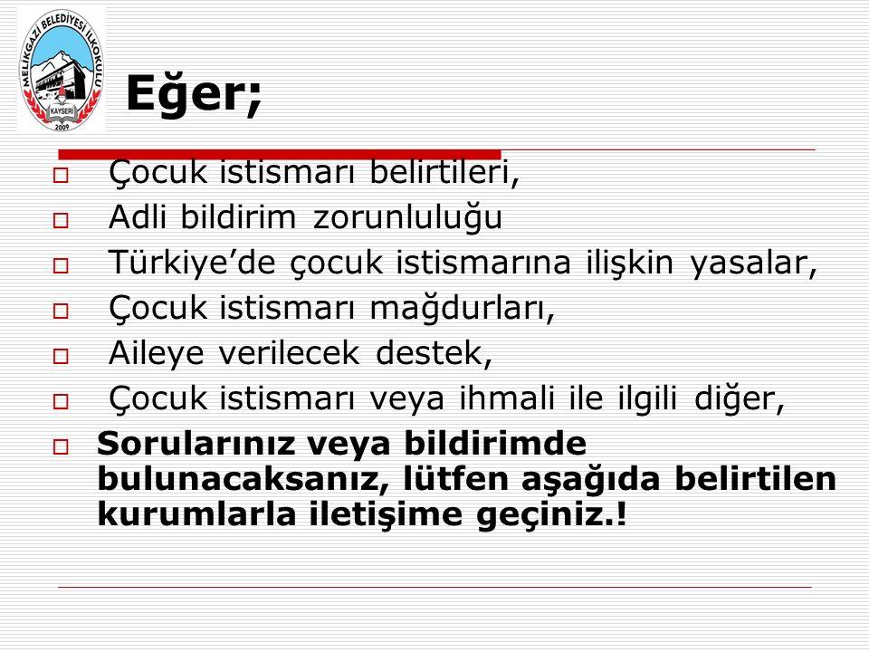  Çocuk istismarı belirtileri,  Adli bildirim zorunluluğu  Türkiye'de çocuk istismarına ilişkin yasalar,  Çocuk istismarı mağdurları,  Aileye verilecek destek,  Çocuk istismarı veya ihmali ile ilgili diğer,  Sorularınız veya bildirimde bulunacaksanız, lütfen aşağıda belirtilen kurumlarla iletişime geçiniz..