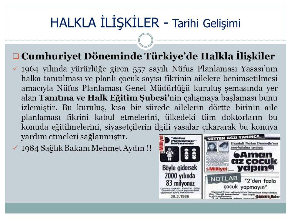HALKLA İLİŞKİLER - Tarihi Gelişimi  Cumhuriyet Döneminde Türkiye'de Halkla İlişkiler 1964 yılında yürürlüğe giren 557 sayılı Nüfus Planlaması Yasası'nın halka tanıtılması ve planlı çocuk sayısı fikrinin ailelere benimsetilmesi amacıyla Nüfus Planlaması Genel Müdürlüğü kuruluş şemasında yer alan Tanıtma ve Halk Eğitim Şubesi'nin çalışmaya başlaması bunu izlemiştir.