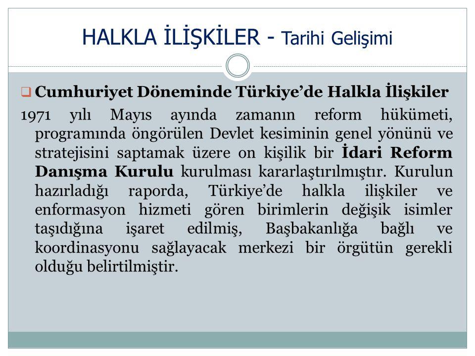 HALKLA İLİŞKİLER - Tarihi Gelişimi  Cumhuriyet Döneminde Türkiye'de Halkla İlişkiler 1971 yılı Mayıs ayında zamanın reform hükümeti, programında öngörülen Devlet kesiminin genel yönünü ve stratejisini saptamak üzere on kişilik bir İdari Reform Danışma Kurulu kurulması kararlaştırılmıştır.