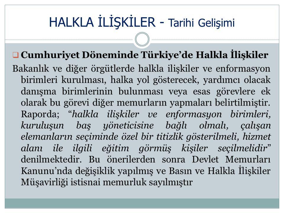 HALKLA İLİŞKİLER - Tarihi Gelişimi  Cumhuriyet Döneminde Türkiye'de Halkla İlişkiler Bakanlık ve diğer örgütlerde halkla ilişkiler ve enformasyon birimleri kurulması, halka yol gösterecek, yardımcı olacak danışma birimlerinin bulunması veya esas görevlere ek olarak bu görevi diğer memurların yapmaları belirtilmiştir.