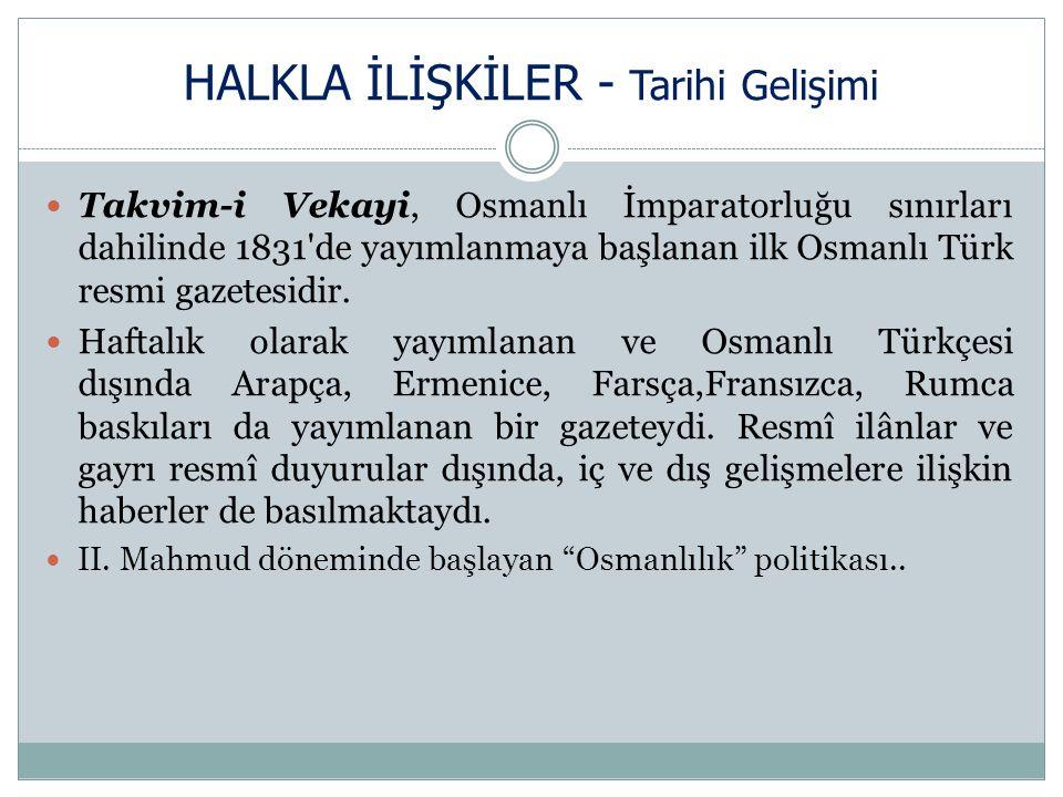 HALKLA İLİŞKİLER - Tarihi Gelişimi Takvim-i Vekayi, Osmanlı İmparatorluğu sınırları dahilinde 1831 de yayımlanmaya başlanan ilk Osmanlı Türk resmi gazetesidir.