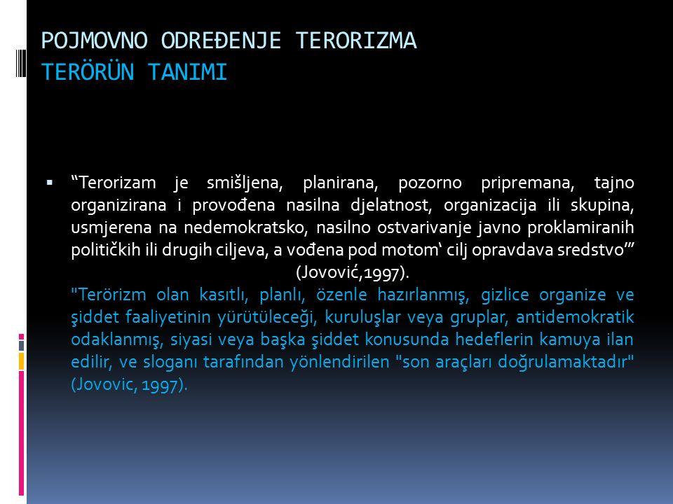 POJMOVNO ODREĐENJE TERORIZMA TERÖRÜN TANIMI  Terorizam je smišljena, planirana, pozorno pripremana, tajno organizirana i provo đ ena nasilna djelatnost, organizacija ili skupina, usmjerena na nedemokratsko, nasilno ostvarivanje javno proklamiranih političkih ili drugih ciljeva, a vo đ ena pod motom' cilj opravdava sredstvo' (Jovović,1997).