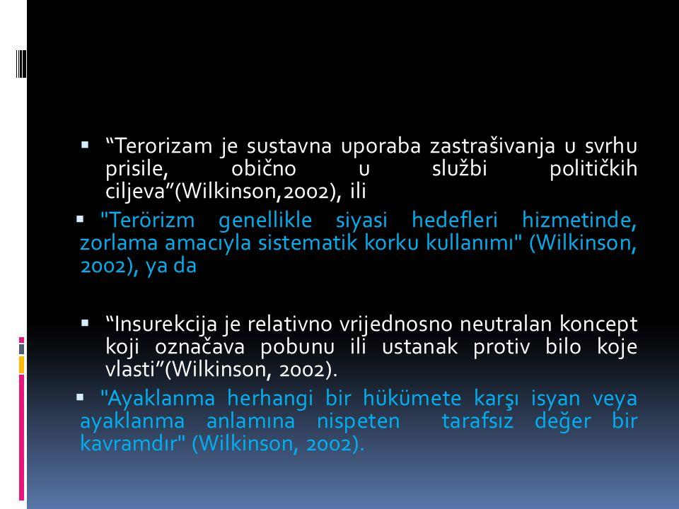  Terorizam je sustavna uporaba zastrašivanja u svrhu prisile, obično u službi političkih ciljeva (Wilkinson,2002), ili  Terörizm genellikle siyasi hedefleri hizmetinde, zorlama amacıyla sistematik korku kullanımı (Wilkinson, 2002), ya da  Insurekcija je relativno vrijednosno neutralan koncept koji označava pobunu ili ustanak protiv bilo koje vlasti (Wilkinson, 2002).