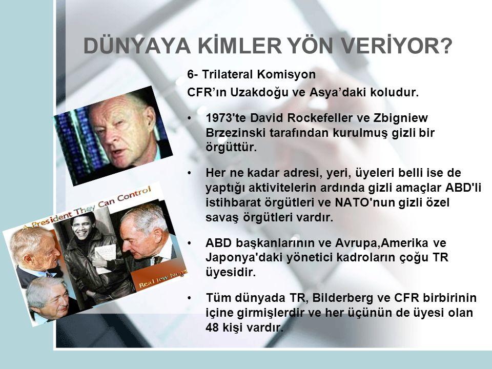DÜNYAYA KİMLER YÖN VERİYOR? 6- Trilateral Komisyon CFR'ın Uzakdoğu ve Asya'daki koludur. 1973'te David Rockefeller ve Zbigniew Brzezinski tarafından k