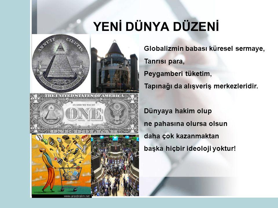 YENİ DÜNYA DÜZENİ Globalizmin babası küresel sermaye, Tanrısı para, Peygamberi tüketim, Tapınağı da alışveriş merkezleridir. Dünyaya hakim olup ne pah