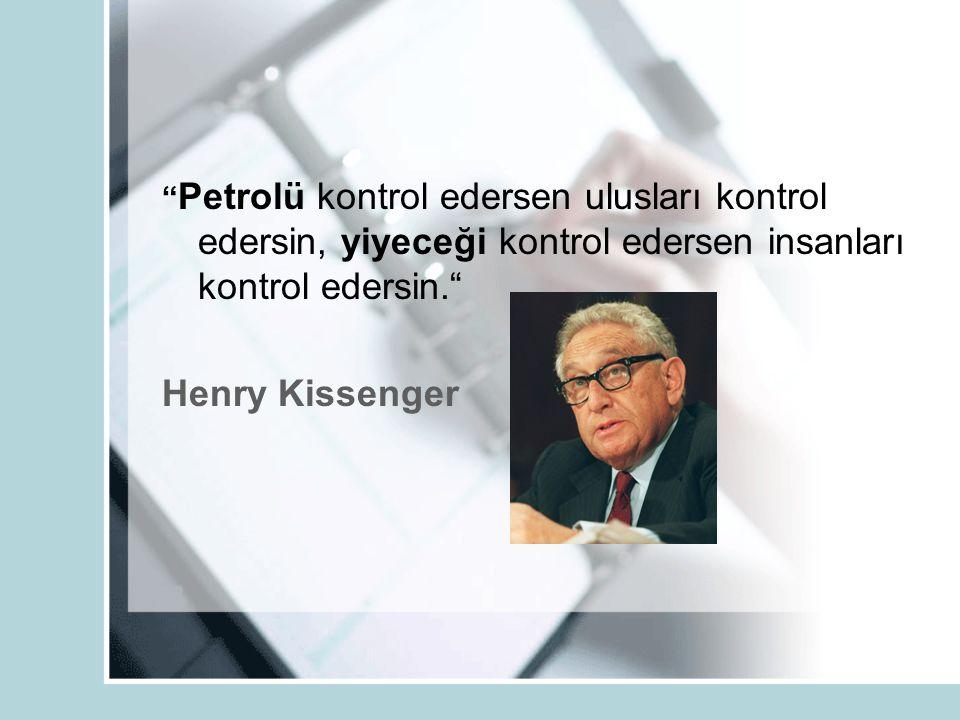 Petrolü kontrol edersen ulusları kontrol edersin, yiyeceği kontrol edersen insanları kontrol edersin. Henry Kissenger