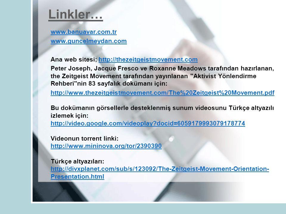 Linkler… www.banuavar.com.tr www.guncelmeydan.com Ana web sitesi; http://thezeitgeistmovement.comhttp://thezeitgeistmovement.com Peter Joseph, Jacque