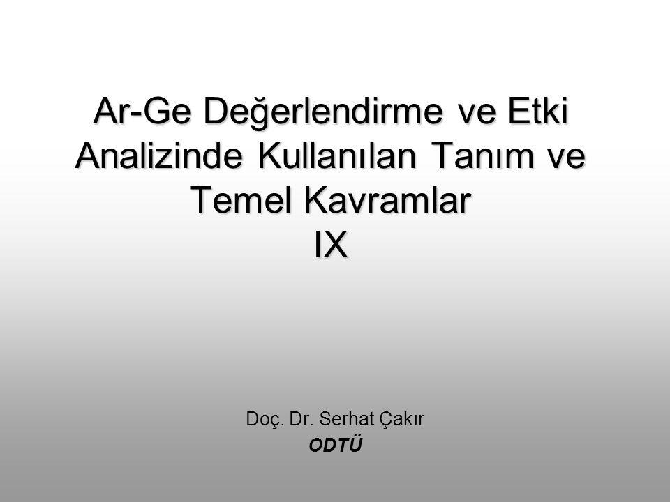 Ar-Ge Değerlendirme ve Etki Analizinde Kullanılan Tanım ve Temel Kavramlar IX Doç. Dr. Serhat Çakır ODTÜ