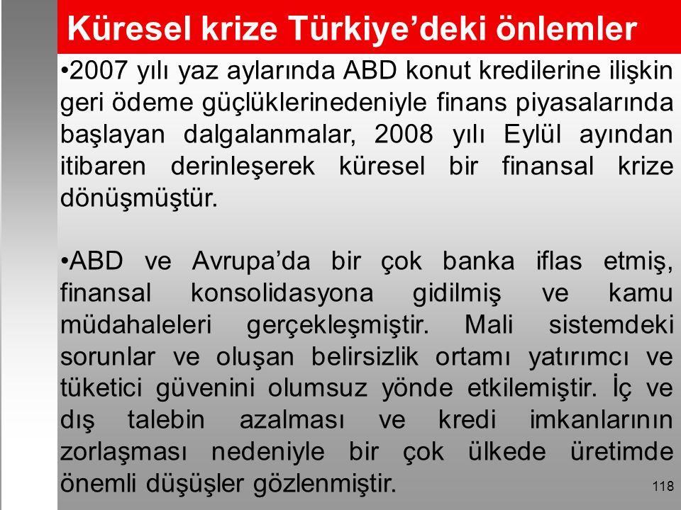 Küresel krize Türkiye'deki önlemler 118 2007 yılı yaz aylarında ABD konut kredilerine ilişkin geri ödeme güçlüklerinedeniyle finans piyasalarında başlayan dalgalanmalar, 2008 yılı Eylül ayından itibaren derinleşerek küresel bir finansal krize dönüşmüştür.
