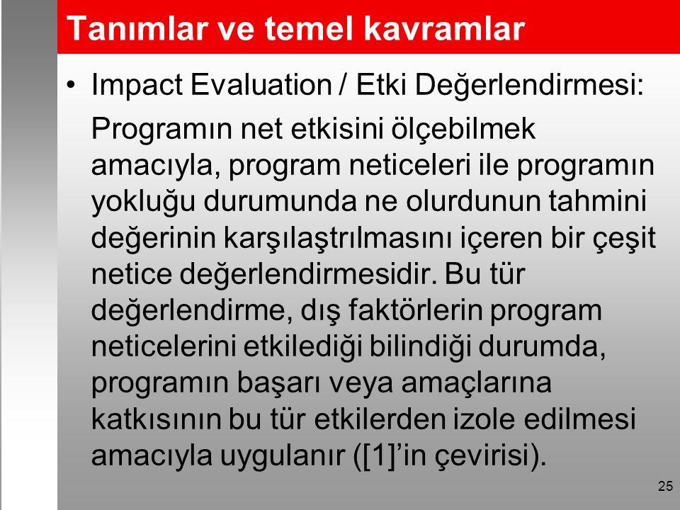 Tanımlar ve temel kavramlar Impact Evaluation / Etki Değerlendirmesi: Programın net etkisini ölçebilmek amacıyla, program neticeleri ile programın yokluğu durumunda ne olurdunun tahmini değerinin karşılaştrılmasını içeren bir çeşit netice değerlendirmesidir.