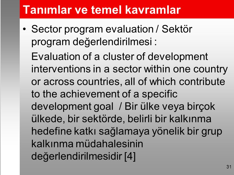 Tanımlar ve temel kavramlar Sector program evaluation / Sektör program değerlendirilmesi : Evaluation of a cluster of development interventions in a sector within one country or across countries, all of which contribute to the achievement of a specific development goal / Bir ülke veya birçok ülkede, bir sektörde, belirli bir kalkınma hedefine katkı sağlamaya yönelik bir grup kalkınma müdahalesinin değerlendirilmesidir [4] 31