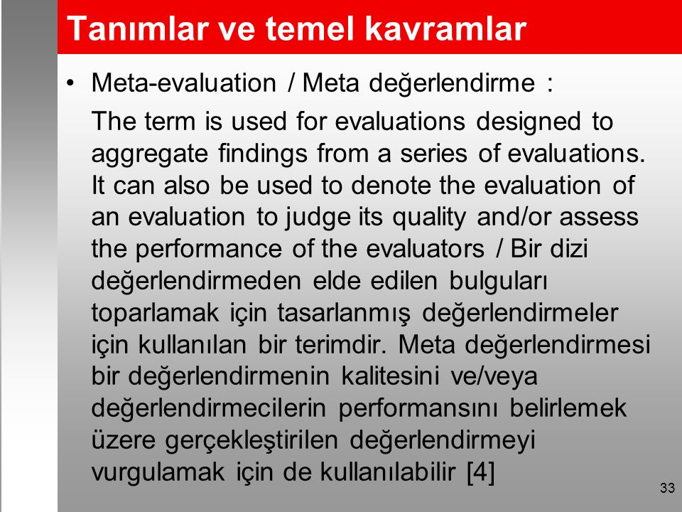 Tanımlar ve temel kavramlar Meta-evaluation / Meta değerlendirme : The term is used for evaluations designed to aggregate findings from a series of evaluations.