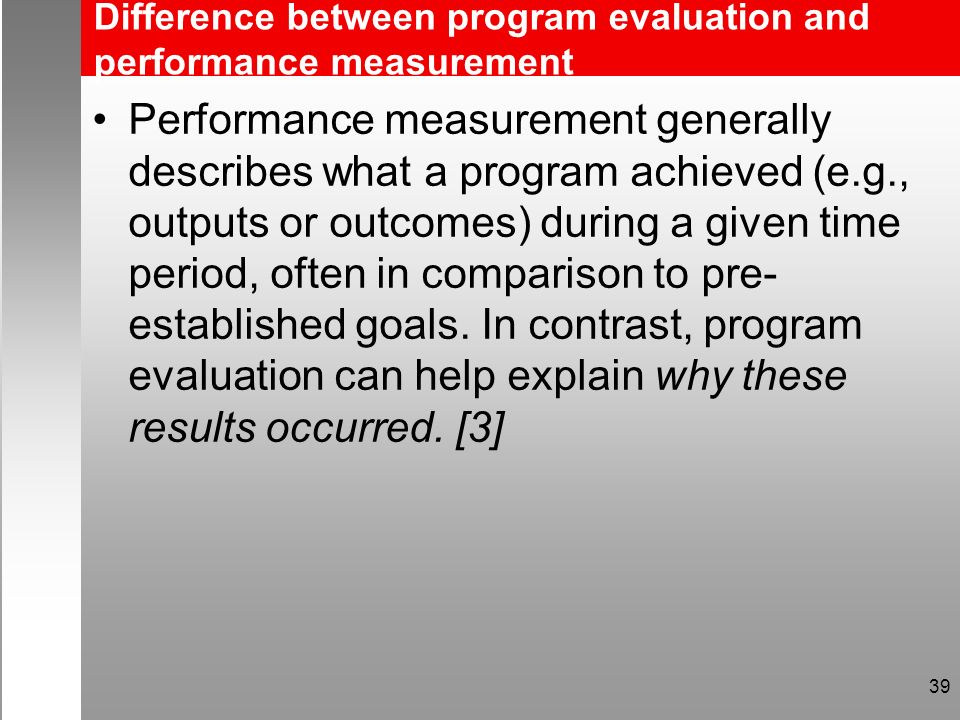 Difference between program evaluation and performance measurement Performance measurement generally describes what a program achieved (e.g., outputs or outcomes) during a given time period, often in comparison to pre- established goals.