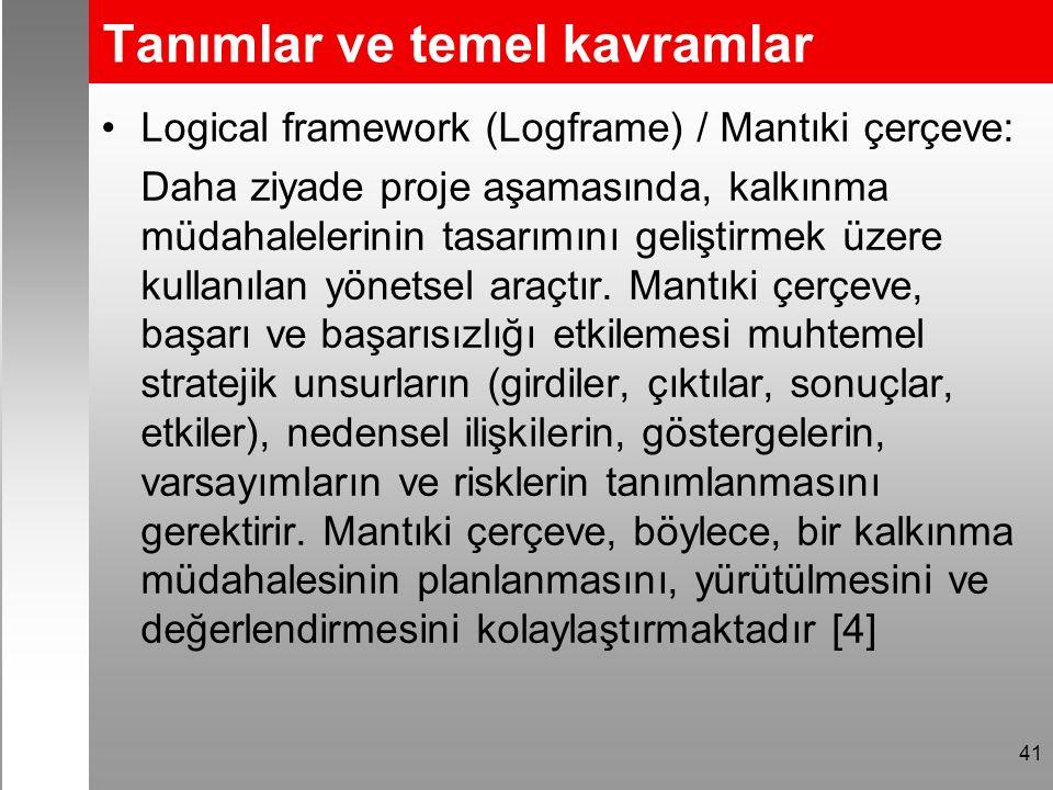 Tanımlar ve temel kavramlar Logical framework (Logframe) / Mantıki çerçeve: Daha ziyade proje aşamasında, kalkınma müdahalelerinin tasarımını geliştirmek üzere kullanılan yönetsel araçtır.