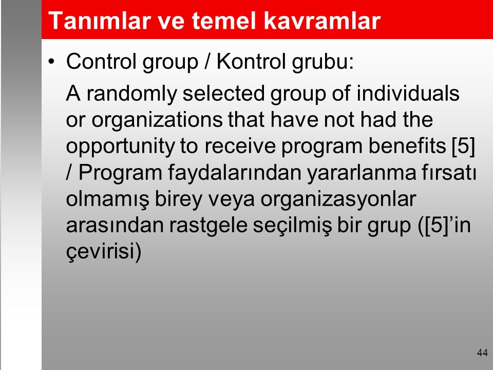 Tanımlar ve temel kavramlar Control group / Kontrol grubu: A randomly selected group of individuals or organizations that have not had the opportunity to receive program benefits [5] / Program faydalarından yararlanma fırsatı olmamış birey veya organizasyonlar arasından rastgele seçilmiş bir grup ([5]'in çevirisi) 44