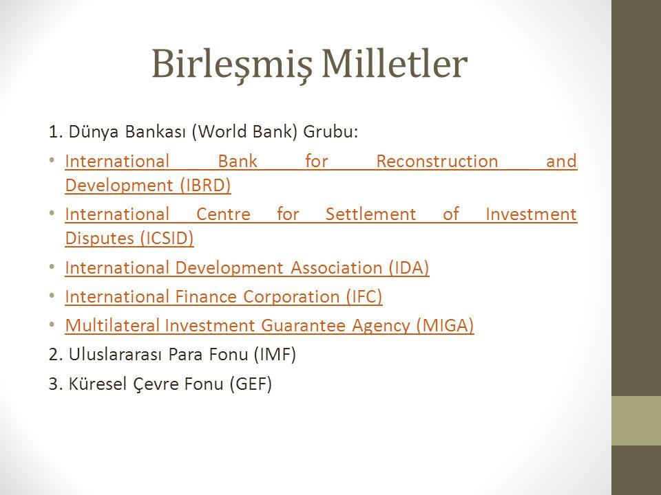 Birleşmiş Milletler 1. Dünya Bankası (World Bank) Grubu: International Bank for Reconstruction and Development (IBRD) International Bank for Reconstru
