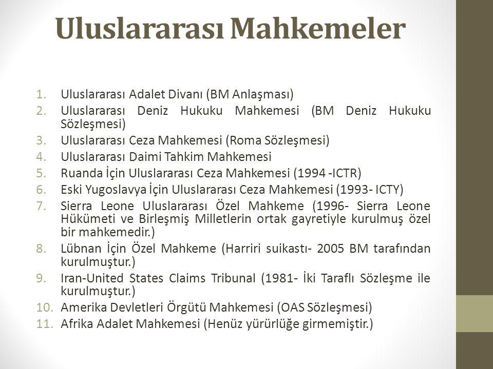 Uluslararası Mahkemeler 1.Uluslararası Adalet Divanı (BM Anlaşması) 2.Uluslararası Deniz Hukuku Mahkemesi (BM Deniz Hukuku Sözleşmesi) 3.Uluslararası Ceza Mahkemesi (Roma Sözleşmesi) 4.Uluslararası Daimi Tahkim Mahkemesi 5.Ruanda İçin Uluslararası Ceza Mahkemesi (1994 -ICTR) 6.Eski Yugoslavya İçin Uluslararası Ceza Mahkemesi (1993- ICTY) 7.Sierra Leone Uluslararası Özel Mahkeme (1996- Sierra Leone Hükümeti ve Birleşmiş Milletlerin ortak gayretiyle kurulmuş özel bir mahkemedir.) 8.Lübnan İçin Özel Mahkeme (Harriri suikastı- 2005 BM tarafından kurulmuştur.) 9.Iran-United States Claims Tribunal (1981- İki Taraflı Sözleşme ile kurulmuştur.) 10.Amerika Devletleri Örgütü Mahkemesi (OAS Sözleşmesi) 11.Afrika Adalet Mahkemesi (Henüz yürürlüğe girmemiştir.)