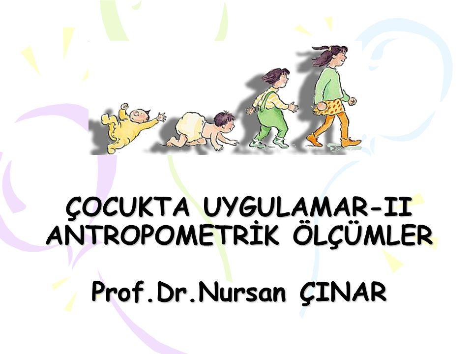 ÇOCUKTA UYGULAMAR-II ANTROPOMETRİK ÖLÇÜMLER Prof.Dr.Nursan ÇINAR