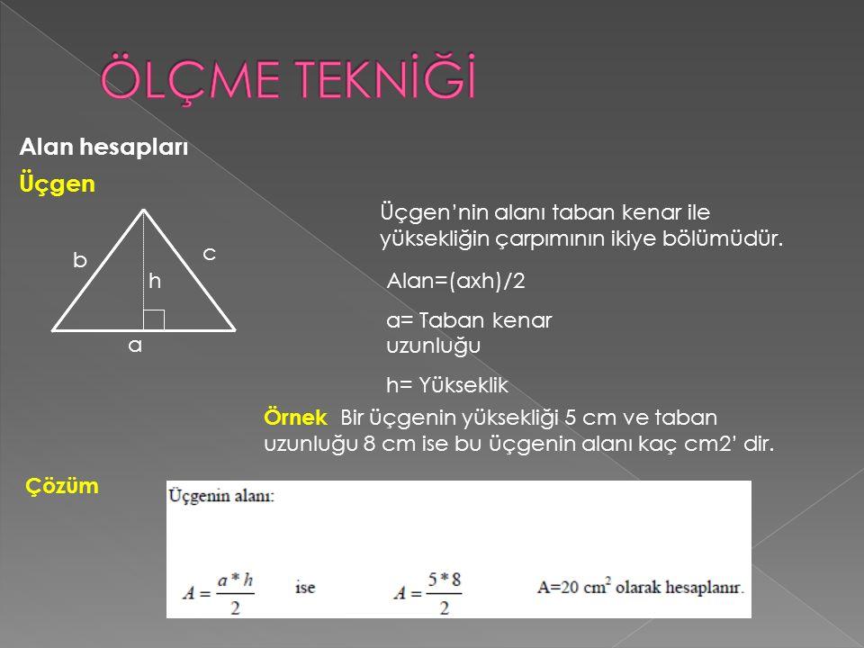 Alan hesapları Üçgen Alan=(axh)/2 a= Taban kenar uzunluğu h= Yükseklik Üçgen'nin alanı taban kenar ile yüksekliğin çarpımının ikiye bölümüdür.