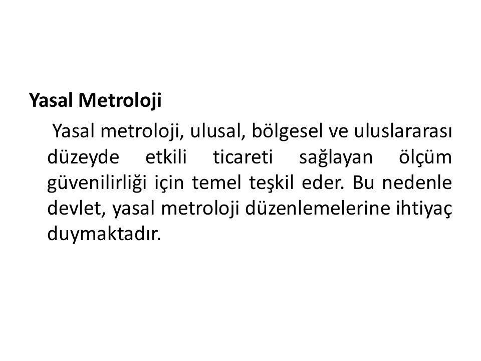 Yasal Metroloji Yasal metroloji, ulusal, bölgesel ve uluslararası düzeyde etkili ticareti sağlayan ölçüm güvenilirliği için temel teşkil eder.