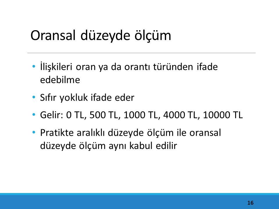 Oransal düzeyde ölçüm İlişkileri oran ya da orantı türünden ifade edebilme Sıfır yokluk ifade eder Gelir: 0 TL, 500 TL, 1000 TL, 4000 TL, 10000 TL Pratikte aralıklı düzeyde ölçüm ile oransal düzeyde ölçüm aynı kabul edilir 16