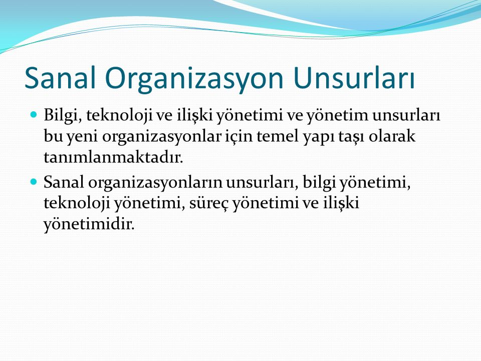 Sanal Organizasyon Unsurları Bilgi, teknoloji ve ilişki yönetimi ve yönetim unsurları bu yeni organizasyonlar için temel yapı taşı olarak tanımlanmaktadır.